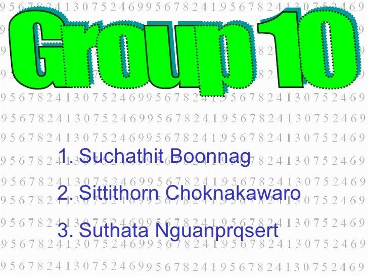 Group 10 <ul><li>Suchathit Boonnag </li></ul><ul><li>Sittithorn Choknakawaro </li></ul><ul><li>Suthata Nguanprqsert </li><...