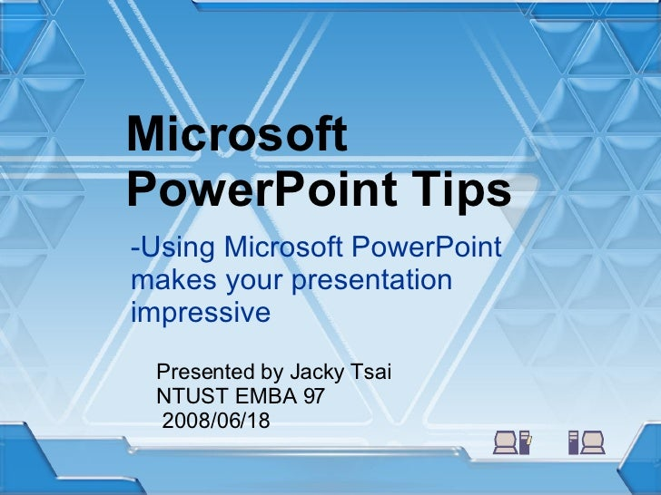 Microsoft PowerPoint Tips -Using Microsoft PowerPoint makes your presentation impressive Presented by Jacky Tsai NTUST EMB...