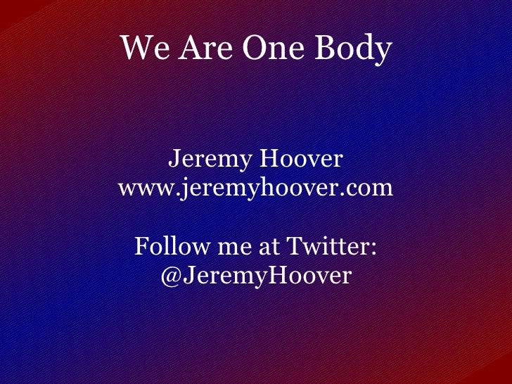 We Are One Body Jeremy Hoover www.jeremyhoover.com Follow me at Twitter: @JeremyHoover