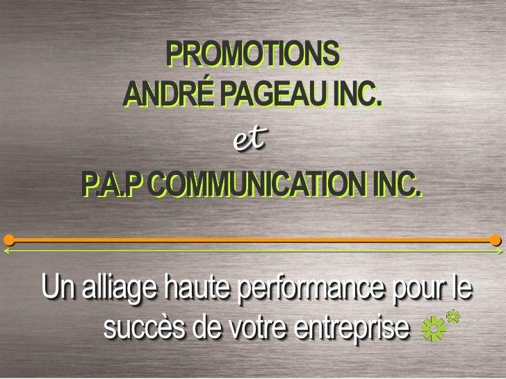 PROMOTIONS      ANDRÉ PAGEAU INC.   P.A.P COMMUNICATION INC.Un alliage haute performance pour le     succès de votre entre...