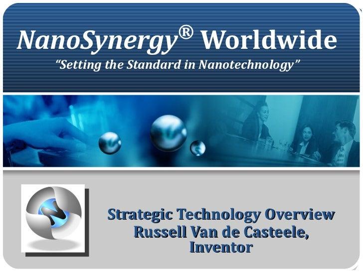 "NanoSynergy ®  Worldwide ""Setting the Standard in Nanotechnology"" Strategic Technology Overview Russell Van de Casteele, I..."