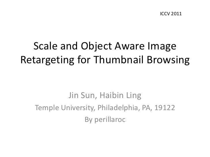 ICCV 2011  Scale and Object Aware ImageRetargeting for Thumbnail Browsing            Jin Sun, Haibin Ling  Temple Universi...