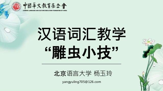 """yangyuling705@126.com 汉语词汇教学 """"雕虫小技"""" 北京语言大学 杨玉玲"""