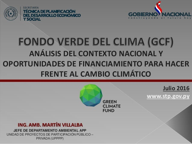 ANÁLISIS DEL CONTEXTO NACIONAL Y OPORTUNIDADES DE FINANCIAMIENTO PARA HACER FRENTE AL CAMBIO CLIMÁTICO ING. AMB. MARTÍN VI...