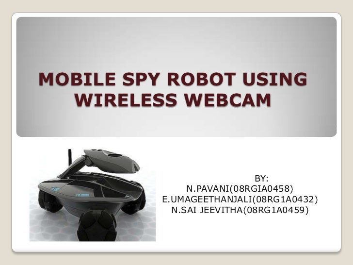 MOBILE SPY ROBOT USING  WIRELESS WEBCAM                            BY:               N.PAVANI(08RGIA0458)          E.UMAGE...