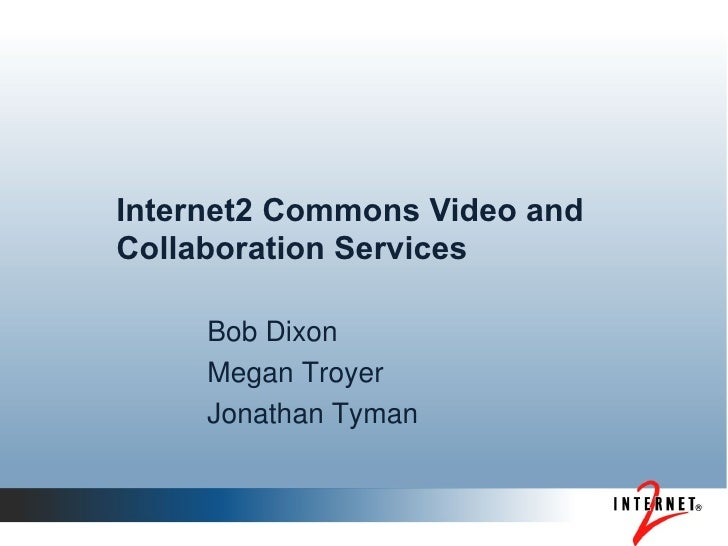 Internet2 Commons Video and Collaboration Services Bob Dixon Megan Troyer Jonathan Tyman