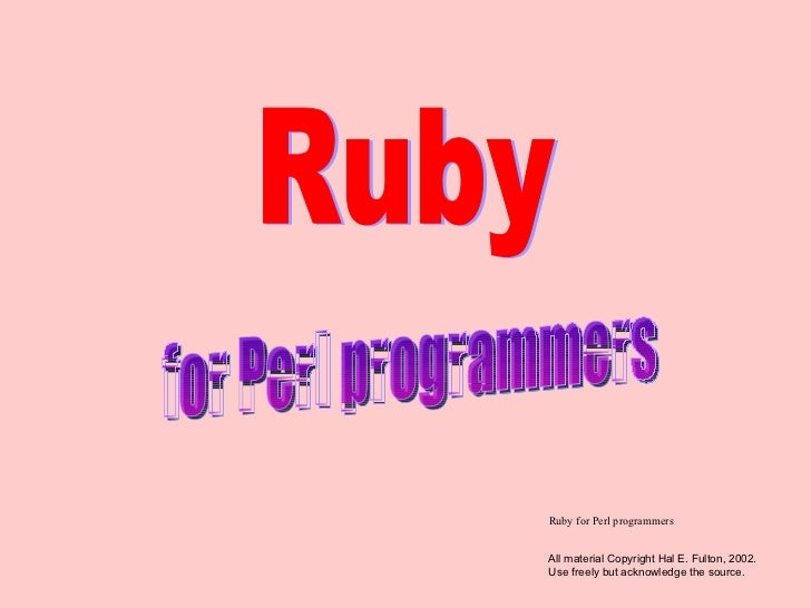 Ruby for Perl programmers for Perl programmers Ruby All material Copyright Hal E. Fulton, 2002. Use freely but acknowledge...