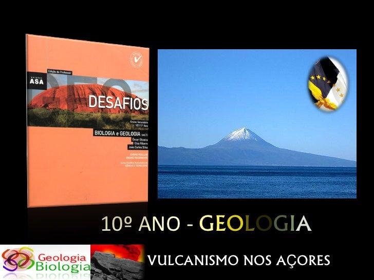 10º ANO - GEOLOGIA    VULCANISMO NOS AÇORES