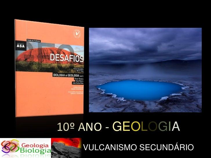 10º ANO - GEOLOGIA    VULCANISMO SECUNDÁRIO