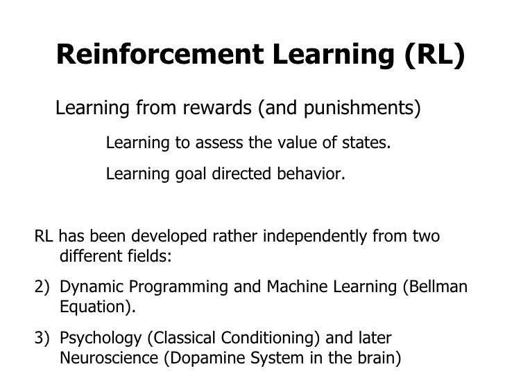 Reinforcement Learning (RL) Learning from rewards (and punishments) Learning to assess the value of states. Learning goal ...