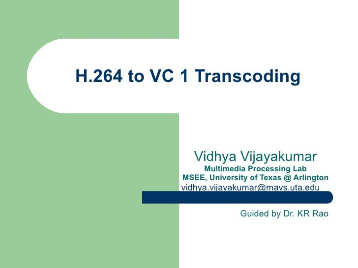 H.264 to VC 1 Transcoding Vidhya Vijayakumar Multimedia Processing Lab MSEE, University of Texas @ Arlington [email_addres...