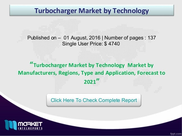 Turbocharger Market by Technology Published on – 01 August, 2016 | Number of pages : 137 Single User Price: $ 4740 Click H...