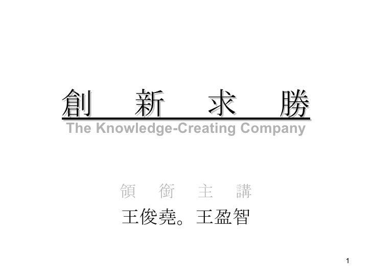 創  新  求  勝 領  銜  主  講 王俊堯。王盈智 The Knowledge-Creating Company
