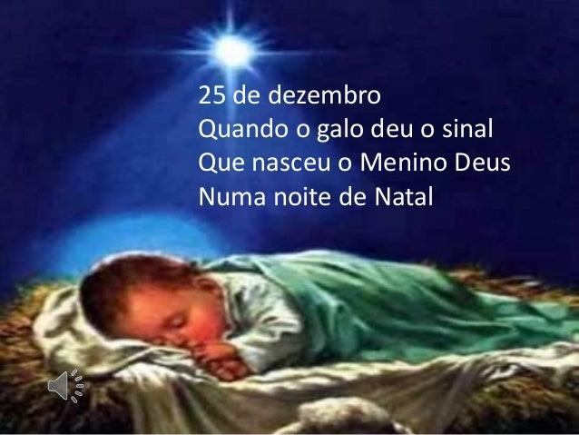 25 de dezembro Quando o galo deu o sinal Que nasceu o Menino Deus Numa noite de Natal