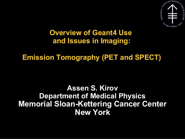 Kirov A S, MSKCC Overview of Geant4 Use and Issues in Imaging: Emission Tomography (PET and SPECT) Assen S. Kirov Departme...