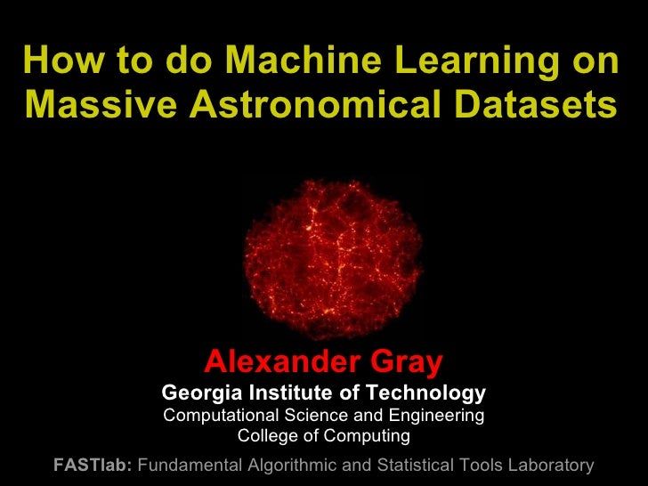 How to do Machine Learning on Massive Astronomical Datasets Alexander Gray Georgia Institute of Technology Computational S...