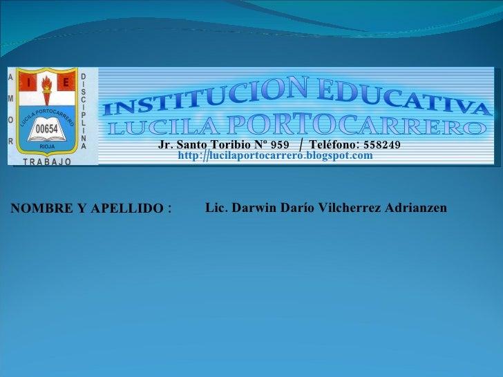 NOMBRE Y APELLIDO : Lic. Darwin Darío Vilcherrez Adrianzen Jr. Santo Toribio Nº 959  /  Teléfono: 558249  http://lucilapor...