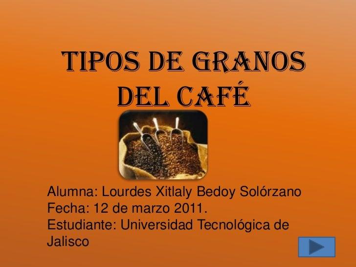 Tipos de granos del café<br />Alumna: Lourdes Xitlaly Bedoy Solórzano<br />Fecha: 12 de marzo 2011.<br />Estudiante: Unive...
