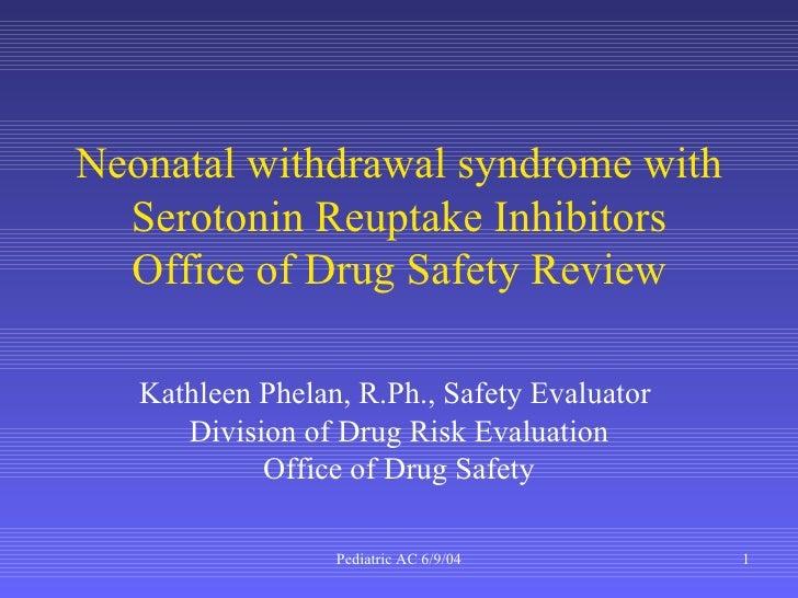 Neonatal withdrawal syndrome with Serotonin Reuptake Inhibitors Office of Drug Safety Review Kathleen Phelan, R.Ph., Safet...