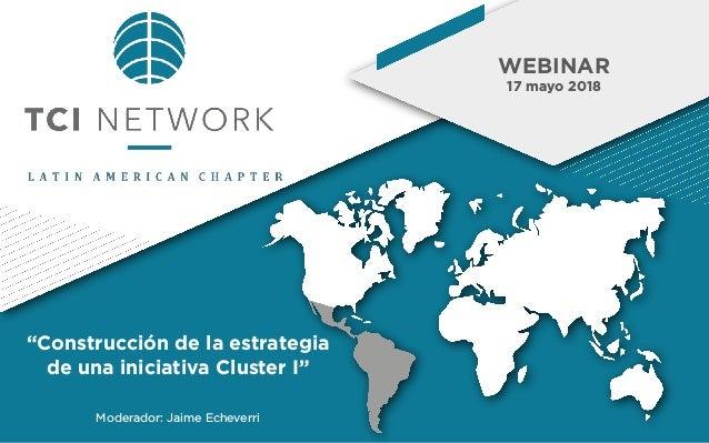 """WEBINAR 17 mayo 2018 Moderador: Jaime Echeverri """"Construcción de la estrategia de una iniciativa Cluster I"""""""