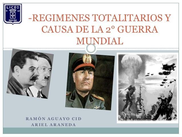 -REGIMENES TOTALITARIOS Y  CAUSA DE LA 2° GUERRA        MUNDIALRAMÓN AGUAYO CID ARIEL ARANEDA