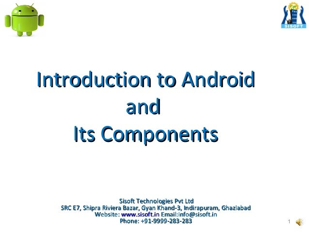 Introduction to Android and Its Components Sisoft Technologies Pvt Ltd SRC E7, Shipra Riviera Bazar, Gyan Khand-3, Indirap...