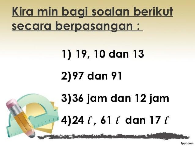 Kira min bagi soalan berikutsecara berpasangan :        1) 19, 10 dan 13        2)97 dan 91        3)36 jam dan 12 jam    ...