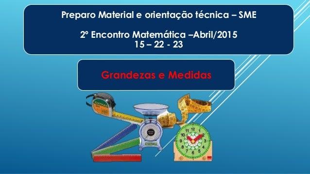 Preparo Material e orientação técnica – SME 2º Encontro Matemática –Abril/2015 15 – 22 - 23 Grandezas e Medidas
