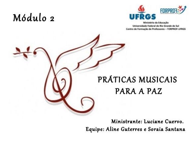 PRÁTICAS MUSICAIS  PARA A PAZ  Ministrante: Luciane Cuervo.  Equipe: Aline Guterres e Soraia Santana  Módulo 2