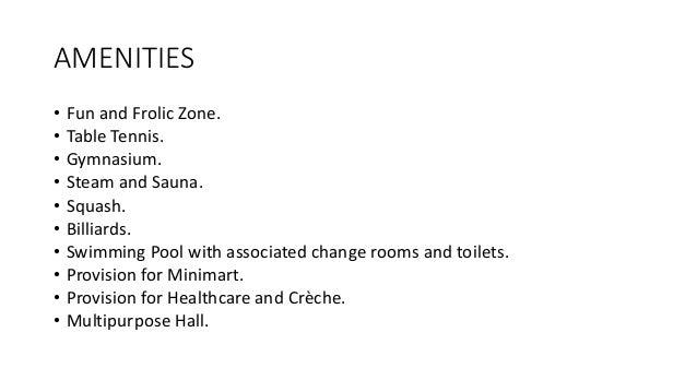 AMENITIES • Fun and Frolic Zone. • Table Tennis. • Gymnasium. • Steam and Sauna. • Squash. • Billiards. • Swimming Pool wi...
