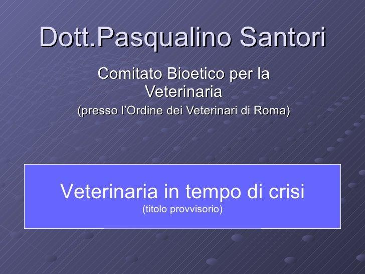 Dott.Pasqualino Santori Comitato Bioetico per la Veterinaria (presso l'Ordine dei Veterinari di Roma) Veterinaria in tempo...