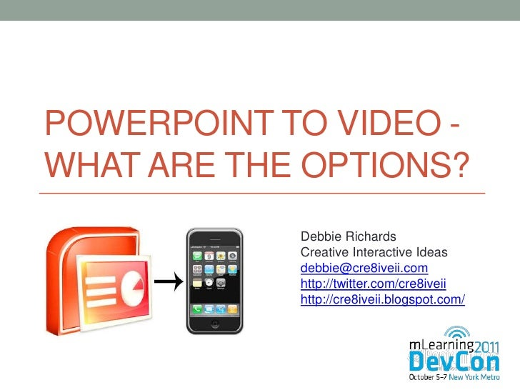 POWERPOINT TO VIDEO -WHAT ARE THE OPTIONS?            Debbie Richards            Creative Interactive Ideas            deb...