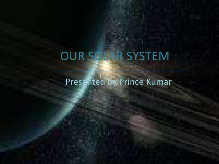 OUR SOLAR SYSTEM<br />Presented by Prince Kumar <br />