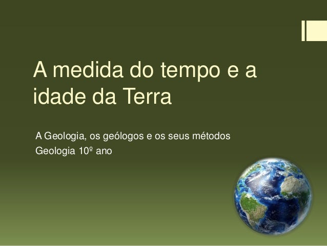 A medida do tempo e a idade da Terra A Geologia, os geólogos e os seus métodos Geologia 10º ano