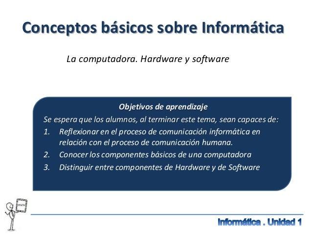 Conceptos básicos sobre Informática        La computadora. Hardware y software                        Objetivos de aprendi...