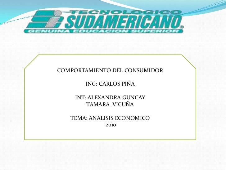 COMPORTAMIENTO DEL CONSUMIDOR<br />ING: CARLOS PIÑA<br />INT: ALEXANDRA GUNCAY<br />TAMARA  VICUÑA<br />TEMA: ANALISIS ECO...