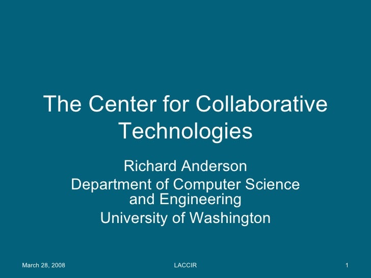 The Center for Collaborative Technologies Richard Anderson Department of Computer Science and Engineering University of Wa...
