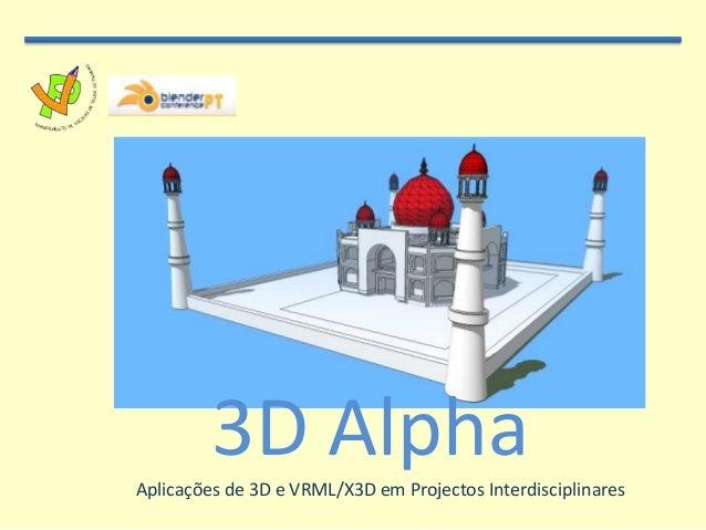 3D AlphaAplicações de 3D e VRML/X3D em Projectos Interdisciplinares