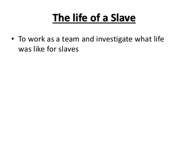The life of a Slave • To work as a team and investigate what life was like for slaves