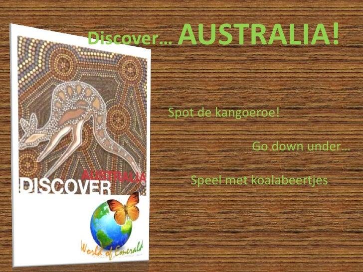 Discover… AUSTRALIA!<br />Spot de kangoeroe!<br />Go down under…<br />Speel met koalabeertjes<br />