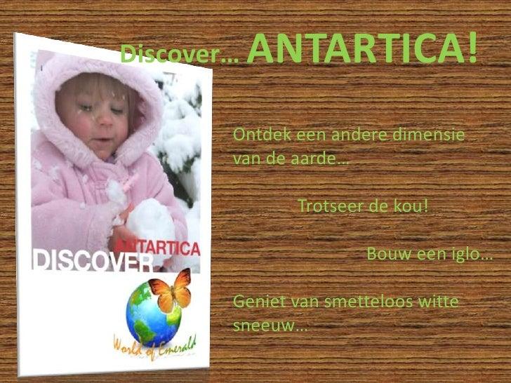 Discover… ANTARTICA!<br />Ontdek een andere dimensie van de aarde…<br />Trotseer de kou!<br />Bouw een iglo…<br />Geniet v...