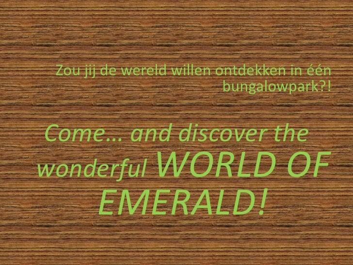 Zou jij de wereld willen ontdekken in één bungalowpark?!<br />Come… and discover the wonderfulWORLD OF EMERALD!<br />