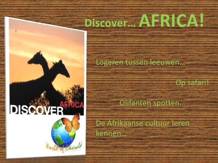 Discover… AFRICA!<br />Logeren tussen leeuwen…<br />Op safari!<br />Olifanten spotten…<br />De Afrikaanse cultuur...