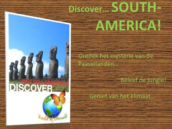 Discover… SOUTH-AMERICA!<br />Ontdek het mysterie van de Paaseilanden…<br />Beleef de jungle!<br />Geniet van het klimaat…...