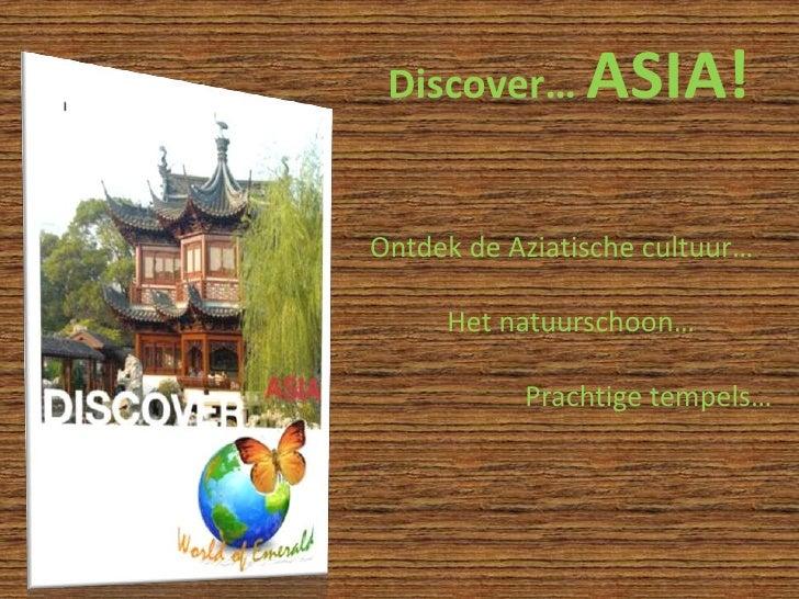 Discover… ASIA!<br />Ontdek de Aziatische cultuur…<br />Het natuurschoon…<br />Prachtige tempels…<br />