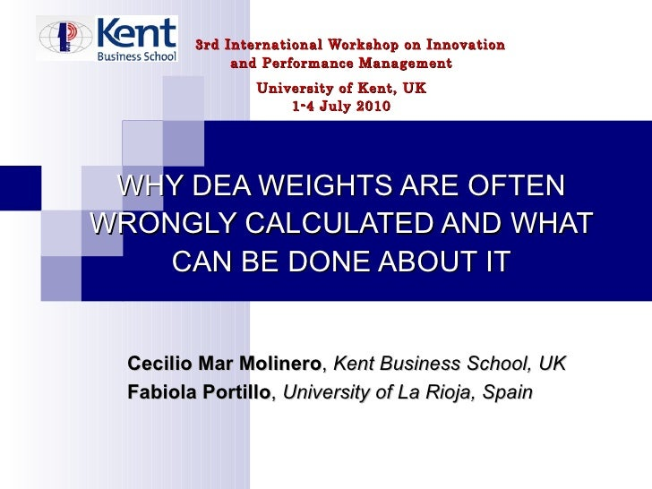 3rd International Workshop on Innovation and Performance Management University of Kent, UK 1-4 July 2010 WHY DEA WEIGHTS A...