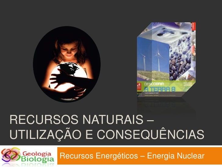 RECURSOS NATURAIS – UTILIZAÇÃO E CONSEQUÊNCIAS       Recursos Energéticos – Energia Nuclear