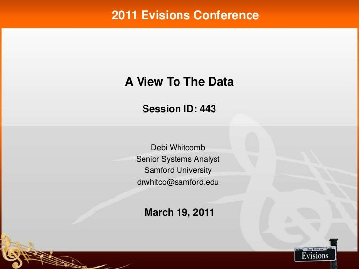 2011 Evisions Conference  A View To The Data     Session ID: 443      Debi Whitcomb   Senior Systems Analyst     Samford U...