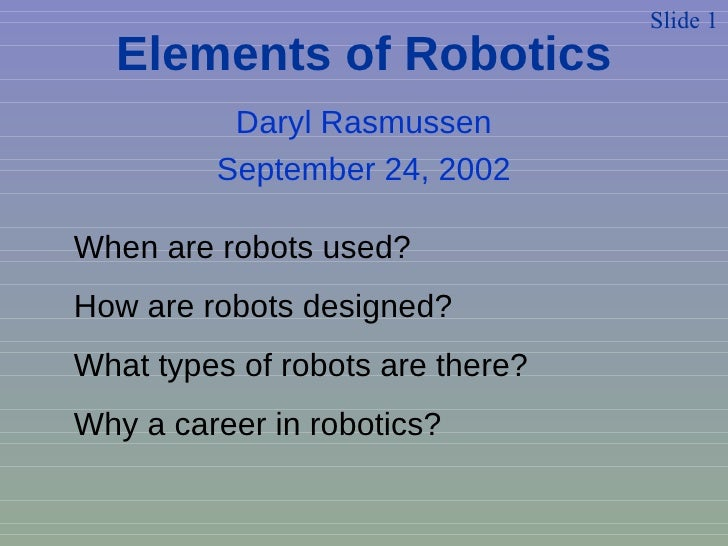 Daryl Rasmussen September 24, 2002 Slide 1 When are robots used? How are robots designed? What types of robots are there? ...