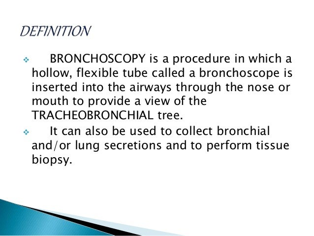  BRONCHOSCOPY is a procedure in which a hollow, flexible tube called a bronchoscope is inserted into the airways through ...